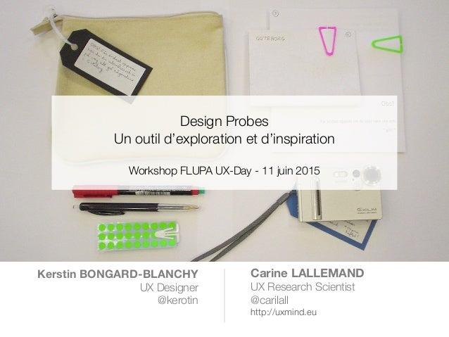 ! Design Probes Un outil d'exploration et d'inspiration ! Workshop FLUPA UX-Day - 11 juin 2015 Kerstin BONGARD-BLANCHY UX ...