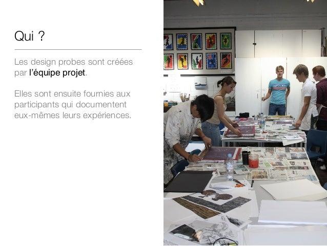 Qui ? Les design probes sont créées par l'équipe projet. Elles sont ensuite fournies aux participants qui documentent eux-...