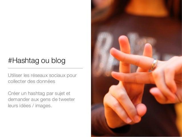#Hashtag ou blog Utiliser les réseaux sociaux pour collecter des données ! Créer un hashtag par sujet et demander aux gens...
