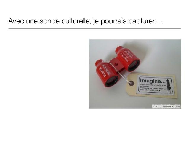 Avec une sonde culturelle, je pourrais capturer… Source http://www.lwk.dk/probes