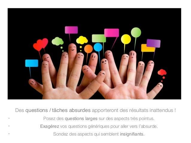 Des questions / tâches absurdes apporteront des résultats inattendus ! • Posez des questions larges sur des aspects très p...