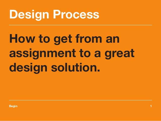 Design Process How to get from an assignment to a great design solution. Begin	1