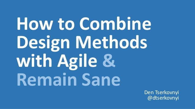 How to Combine Design Methods with Agile & Remain Sane Den Tserkovnyi @dtserkovnyi