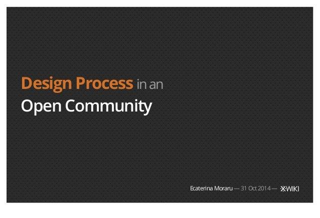 Design Process in an  Open Community  Ecaterina Moraru — 31 Oct 2014 —