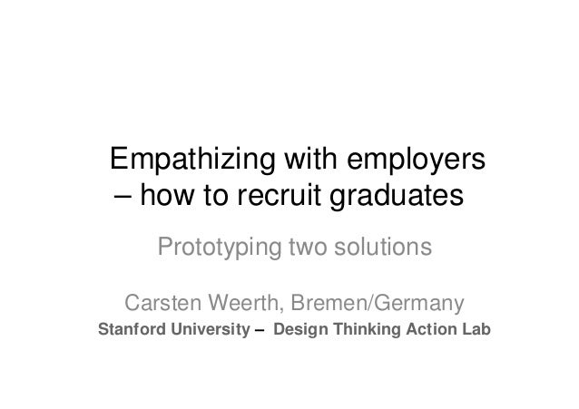 Empathizing with employers – how to recruit graduates Prototyping two solutions Carsten Weerth, Bremen/Germany Stanford Un...
