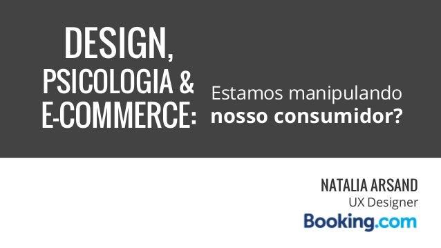 DESIGN, PSICOLOGIA & E-COMMERCE: Estamos manipulando nosso consumidor? NATALIA ARSAND UX Designer