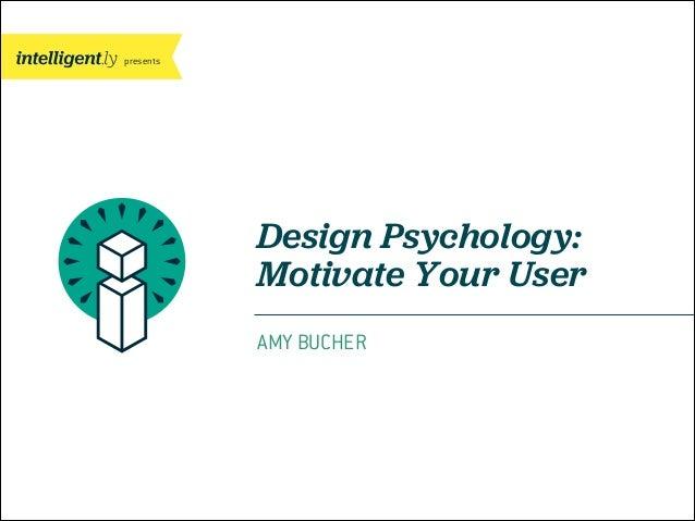 presents Design Psychology: Motivate Your User AMY BUCHER