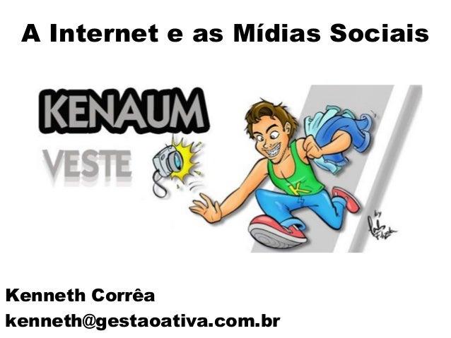 Kenneth Corrêa kenneth@gestaoativa.com.br A Internet e as Mídias Sociais