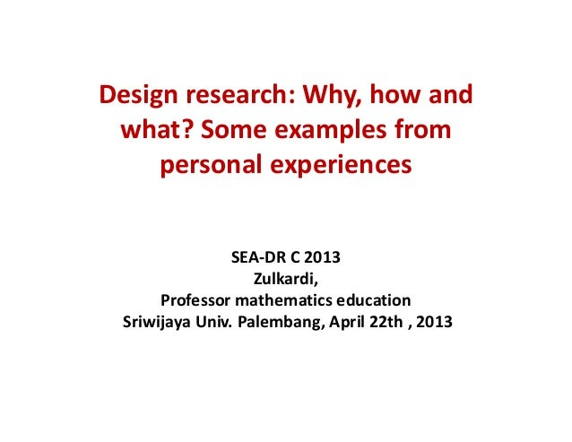 Design research: Why, how andwhat? Some examples frompersonal experiencesSEA-DR C 2013Zulkardi,Professor mathematics educa...