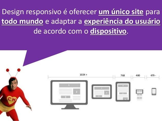 Design responsivo é oferecer um único site para  todo mundo e adaptar a experiência do usuário  de acordo com o dispositiv...