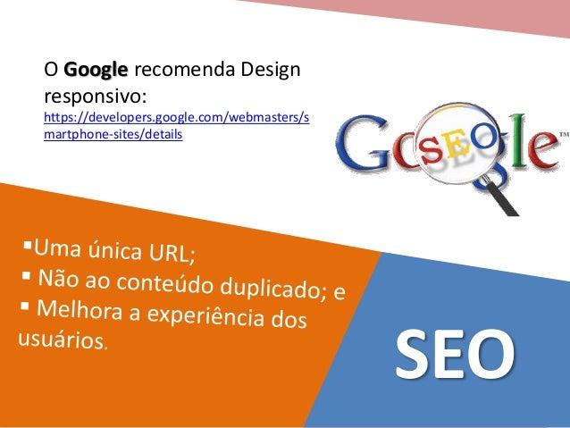 O Google recomenda Design  responsivo:  https://developers.google.com/webmasters/s  martphone-sites/details  SEO