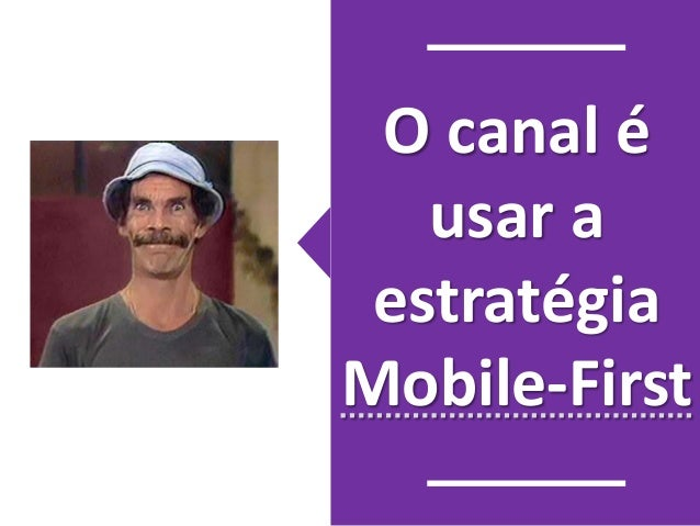 O canal é  usar a  estratégia  Mobile-First