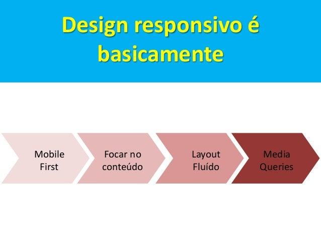 Focar no  conteúdo  Mobile  First  Layout  Fluído  Media  Queries  Design responsivo é  basicamente