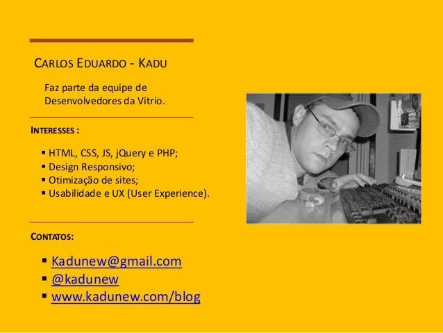 CARLOS EDUARDO - KADU  Faz parte da equipe de  Desenvolvedores da Vítrio.  INTERESSES :   HTML, CSS, JS, jQuery e PHP;  ...