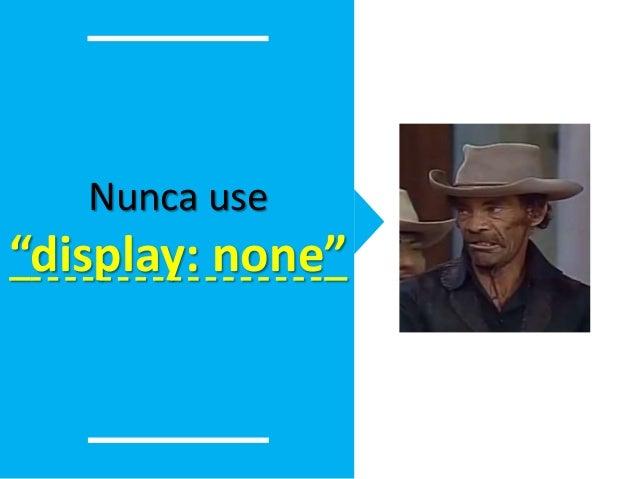 """Nunca use  """"display: none"""""""