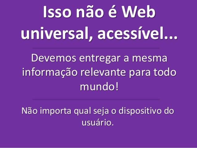 Isso não é Web  universal, acessível...  Devemos entregar a mesma  informação relevante para todo  mundo!  Não importa qua...