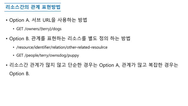 리소스간의 관계 표현방법 • Option A. 서브 URL을 사용하는 방법 • GET /owners/{terry}/dogs • Option B. 관계를 표현하는 리소스를 별도 정의 하는 방법 • /resource/ide...