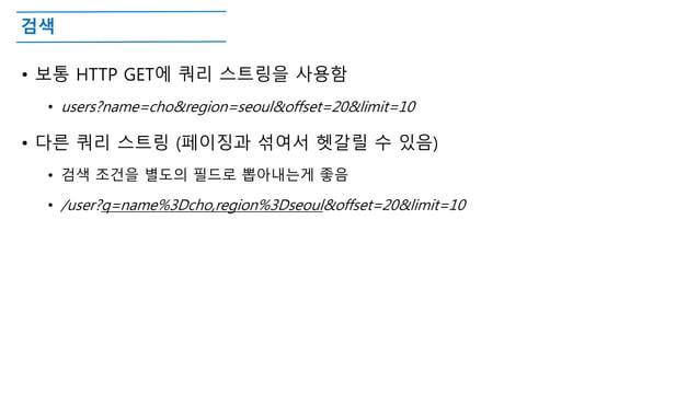 검색 • 보통 HTTP GET에 쿼리 스트링을 사용함 • users?name=cho&region=seoul&offset=20&limit=10 • 다른 쿼리 스트링 (페이징과 섞여서 헷갈릴 수 있음) • 검색 조건을 별도...