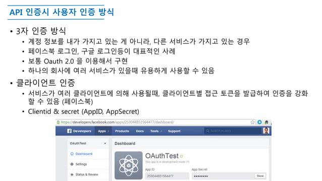 API 인증시 사용자 인증 방식 • 3자 인증 방식 • 계정 정보를 내가 가지고 있는 게 아니라, 다른 서비스가 가지고 있는 경우 • 페이스북 로그인, 구글 로그인등이 대표적인 사례 • 보통 Oauth 2.0 을 이용해...