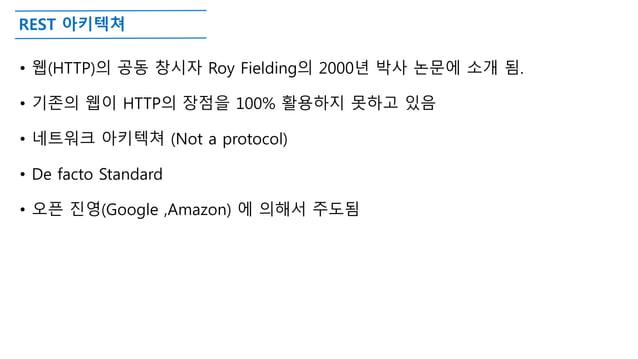 REST 아키텍쳐 • 웹(HTTP)의 공동 창시자 Roy Fielding의 2000년 박사 논문에 소개 됨. • 기존의 웹이 HTTP의 장점을 100% 활용하지 못하고 있음 • 네트워크 아키텍쳐 (Not a protoc...