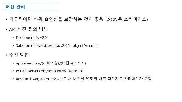 버전 관리 • 가급적이면 하위 호환성을 보장하는 것이 좋음 (JSON은 스키마리스) • API 버전 정의 방법 • Facebook : ?v=2.0 • Salesforce : /service/data/v2.0/soobje...