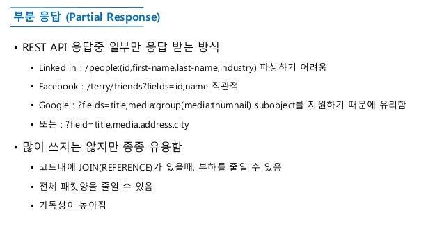 부분 응답 (Partial Response) • REST API 응답중 일부만 응답 받는 방식 • Linked in : /people:(id,first-name,last-name,industry) 파싱하기 어려움 • F...