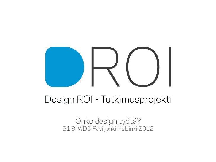 Onko design työtä?                             31.8 WDC Paviljonki Helsinki 2012Onko design työtä?- tapahtumaDesign ROI – ...