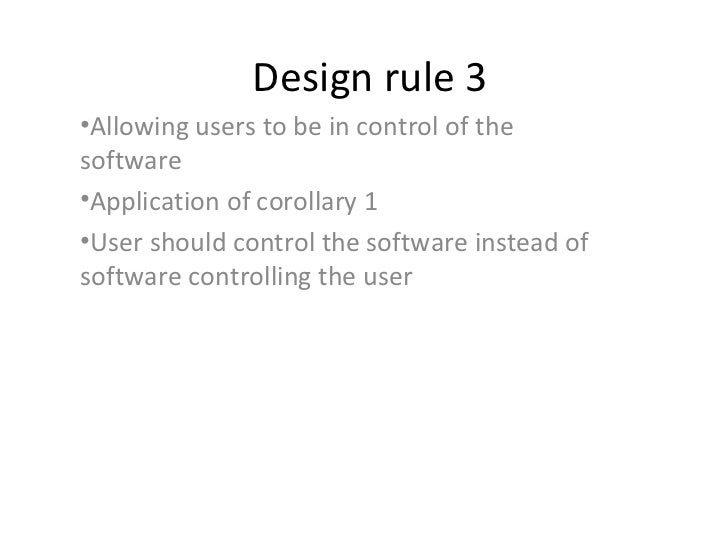 Design rule 3•Allowing users to be in control of thesoftware•Application of corollary 1•User should control the software i...