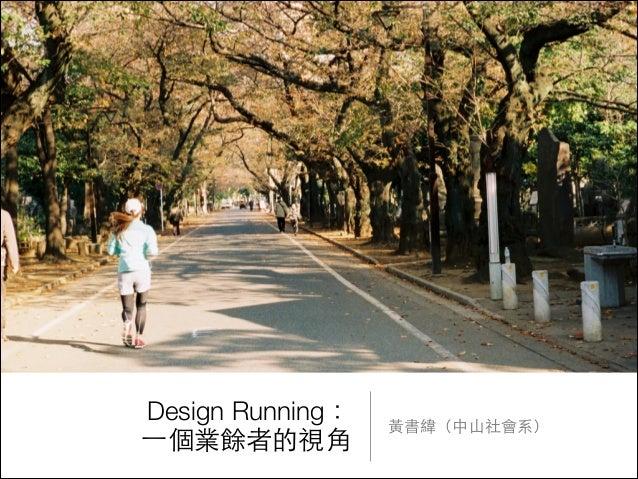 Design Running: ⼀一個業餘者的視⾓角  ⿈黃書緯(中⼭山社會系)