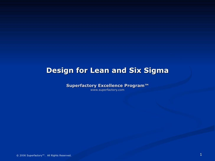 Design for Lean and Six Sigma Superfactory Excellence Program™ www.superfactory.com © 2006 Superfactory™.  All Rights Rese...