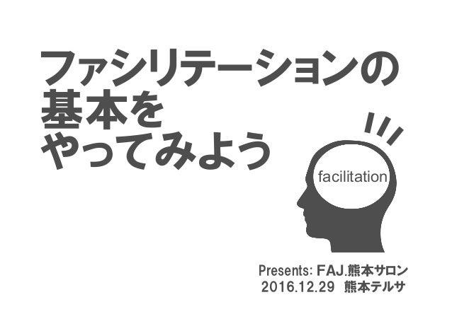 ファシリテーションの 基本を やってみよう Presents: FAJ.熊本サロン 2016.12.29 熊本テルサ facilitation