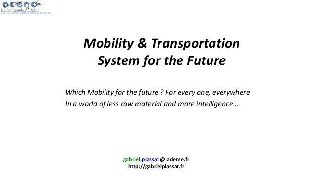 gabriel.plassat @ ademe.fr http://gabrielplassat.fr Mobility & Transportation System for the Future Which Mobility for the...