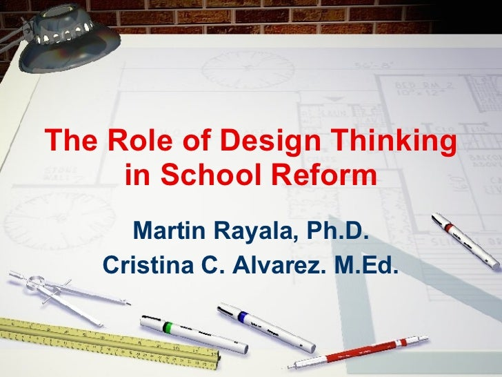The Role of Design Thinking in School Reform Martin Rayala, Ph.D. Cristina C. Alvarez. M.Ed.