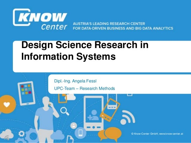 b b © Know-Center GmbH, www.know-center.at Design Science Research in Information Systems Dipl.-Ing. Angela Fessl UPC-Team...