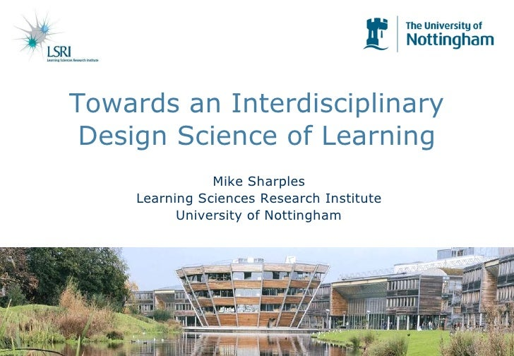 Towards an Interdisciplinary Design Science of Learning Mike Sharples Learning Sciences Research Institute University of N...