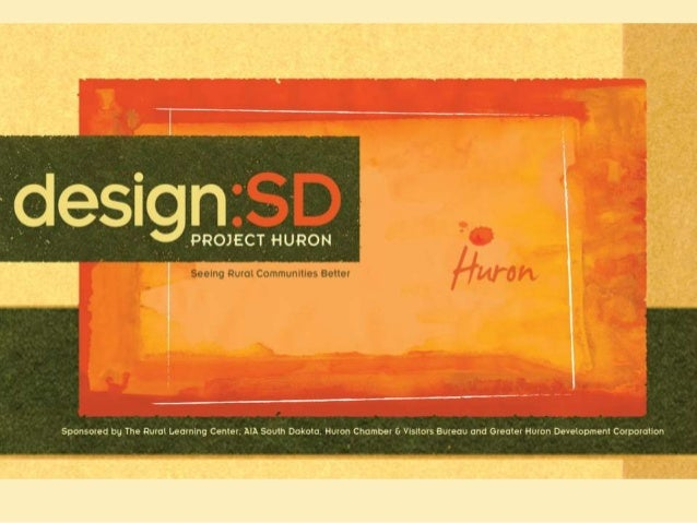Thank you to the  sponsors of design:SD  AIA South Dakota  Rural Learning Center  Huron Chamber & Visitors Bureau  Greater...