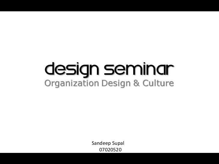 DESIGN SEMINAROrganization Design & Culture          Sandeep Supal             07020520