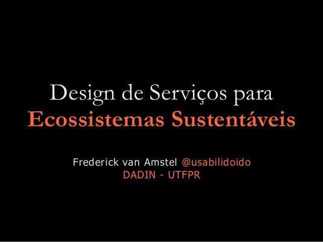 Design de Serviços para Ecossistemas Sustentáveis Frederick van Amstel @usabilidoido DADIN - UTFPR