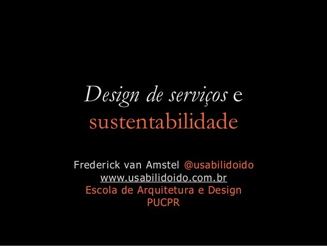 Design de serviços e sustentabilidade Frederick van Amstel @usabilidoido www.usabilidoido.com.br Escola de Arquitetura e D...