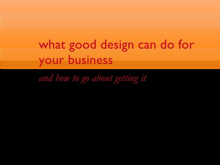 what good design can do for your business <ul><li>and how to go about getting it </li></ul>