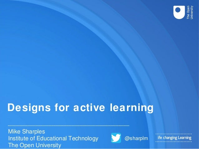 Designs for active learning Mike Sharples Institute of Educational Technology The Open University @sharplm