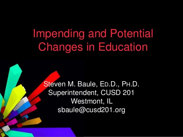 Impending and PotentialChanges in EducationSteven M. Baule, ED.D., PH.D.Superintendent, CUSD 201Westmont, ILsbaule@cusd201...