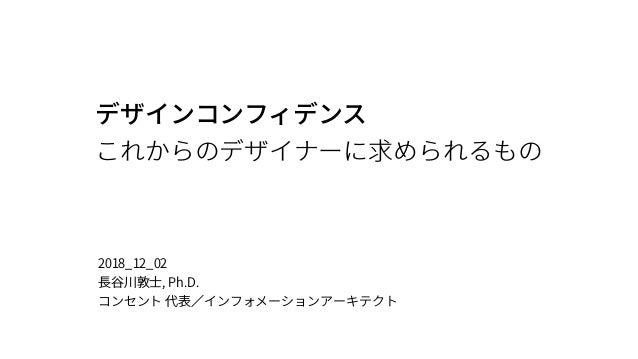 デザインコンフィデンス これからのデザイナーに求められるもの 2018_12_02 ⻑⾕川敦⼠, Ph.D. コンセント 代表∕インフォメーションアーキテクト