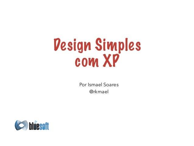 Design Simples  com XP  Por Ismael Soares  @rkmael