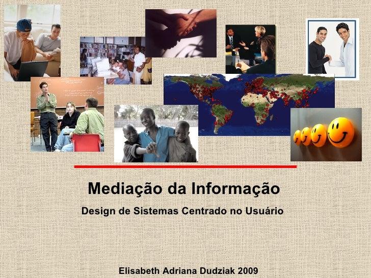 Elisabeth Adriana Dudziak 2009 Mediação da Informação Design de Sistemas Centrado no Usuário