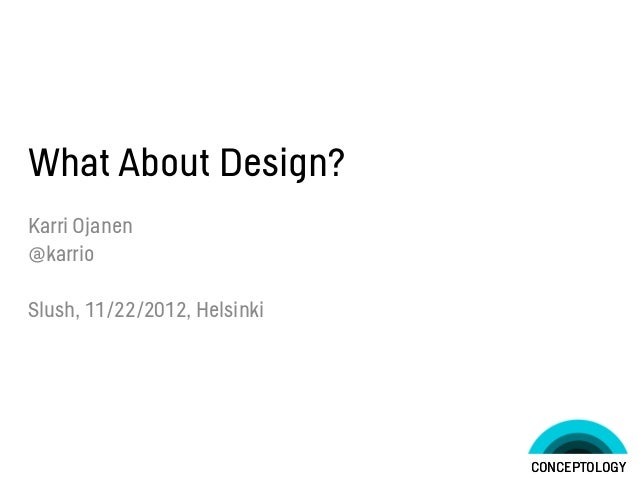 What About Design?Karri Ojanen@karrioSlush, 11/22/2012, Helsinki                              CONCEPTOLOGY