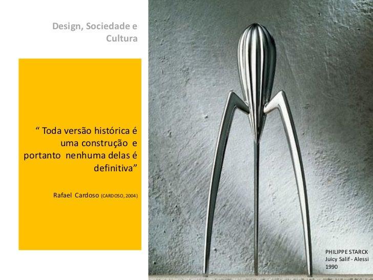 """Design, Sociedade e                   Cultura  """" Toda versão histórica é        uma construção eportanto nenhuma delas é  ..."""