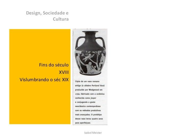 Design, Sociedade e               Cultura        Fins do século                  XVIIIVislumbrando o séc XIX              ...