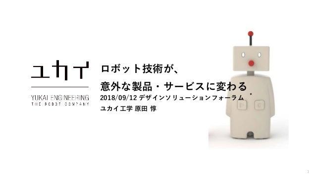 1 ロボット技術が、 意外な製品・サービスに変わる 2018/09/12 デザインソリューションフォーラム ユカイ工学 原田 惇