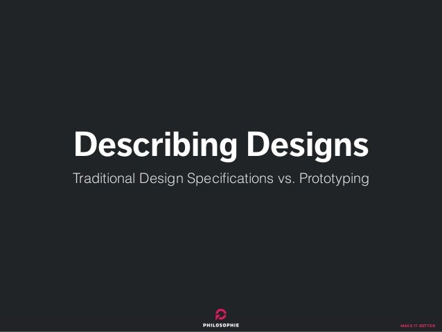 make it better Describing Designs Traditional Design Specifications vs. Prototyping